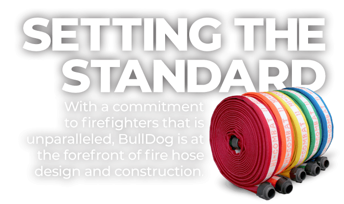 Setting The Standard | With a commitment to firefighters that is unparalleled, BullDog is at the forefront of fire hose design and construction.