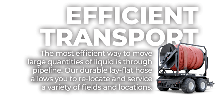 Efficient Transport | The most efficient way to move large quantities of liquid is through pipeline. Our durable lay-flat hose allows you to re-locate and service a variety of fields and locations.